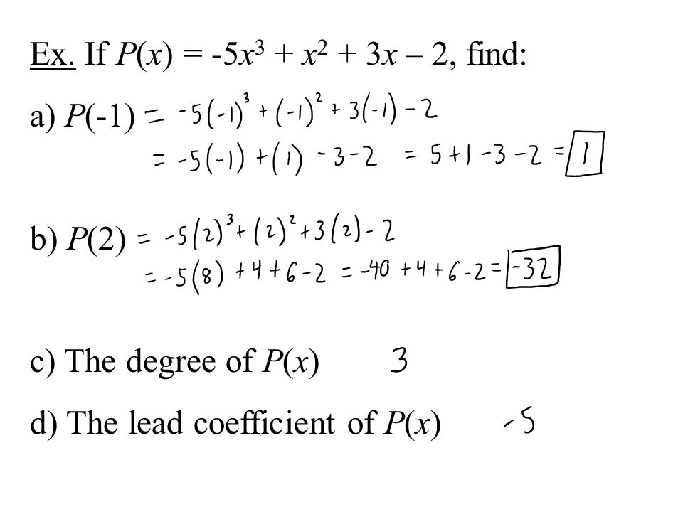 Ex. If P(x) = -5x 3 + x 2 + 3x – 2, find: a) P(-1) b) P(2) c) The degree of P(x) d) The lead coefficient of P(x)