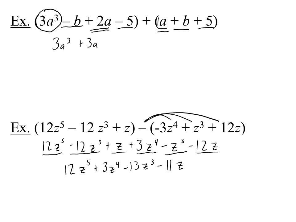 Ex. (3a 3 – b + 2a – 5) + (a + b + 5) Ex. (12z 5 – 12 z 3 + z) – (-3z 4 + z 3 + 12z)