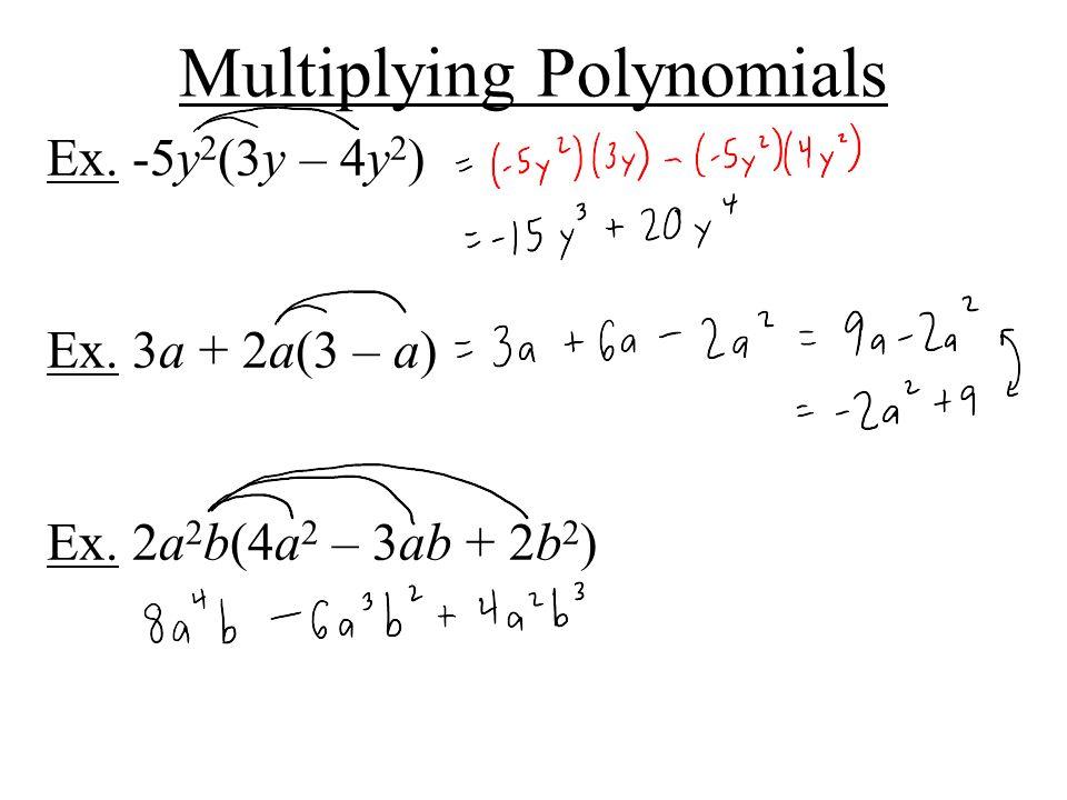 Multiplying Polynomials Ex. -5y 2 (3y – 4y 2 ) Ex. 3a + 2a(3 – a) Ex. 2a 2 b(4a 2 – 3ab + 2b 2 )