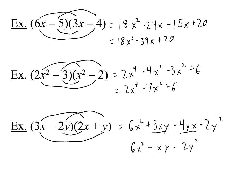 Ex. (6x – 5)(3x – 4) Ex. (2x 2 – 3)(x 2 – 2) Ex. (3x – 2y)(2x + y)