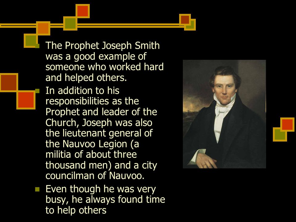 The Prophet Joseph Smith was a good example of someone who worked hard and helped others. In addition to his responsibilities as the Prophet and leade