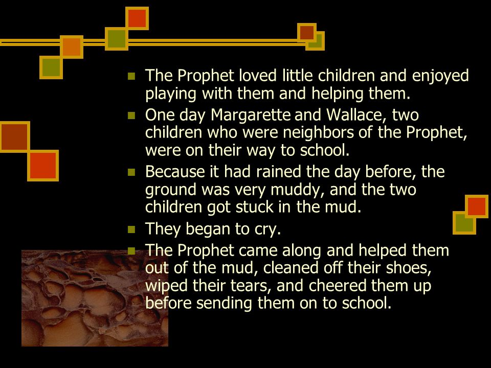 The Prophet loved little children and enjoyed playing with them and helping them. One day Margarette and Wallace, two children who were neighbors of t