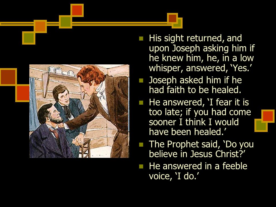 His sight returned, and upon Joseph asking him if he knew him, he, in a low whisper, answered, Yes. Joseph asked him if he had faith to be healed. He
