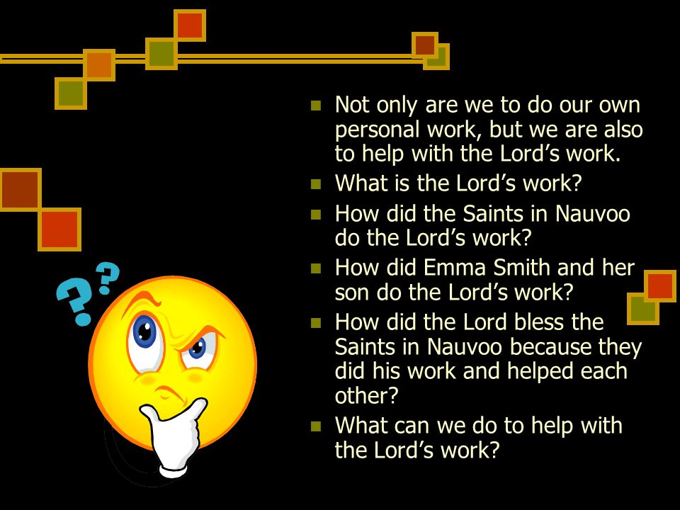 Not only are we to do our own personal work, but we are also to help with the Lords work. What is the Lords work? How did the Saints in Nauvoo do the