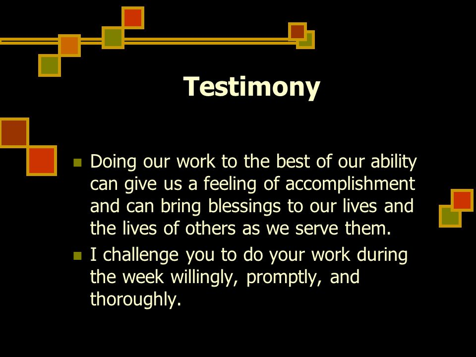 Testimony Doing our work to the best of our ability can give us a feeling of accomplishment and can bring blessings to our lives and the lives of othe