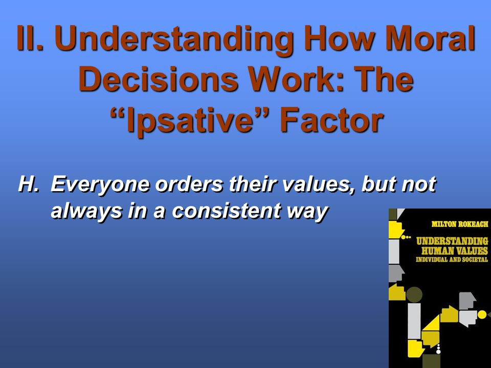 II. Understanding How Moral Decisions Work: The Ipsative Factor H.Everyone orders their values, but not always in a consistent way