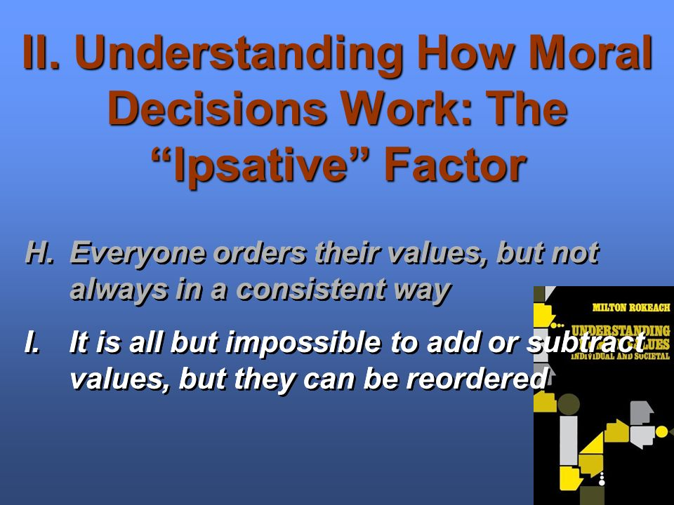 II. Understanding How Moral Decisions Work: The Ipsative Factor H.Everyone orders their values, but not always in a consistent way I.It is all but imp