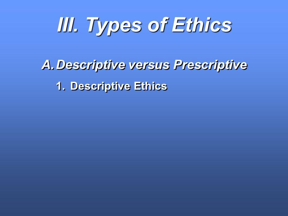 III. Types of Ethics A.Descriptive versus Prescriptive 1.Descriptive Ethics A.Descriptive versus Prescriptive 1.Descriptive Ethics