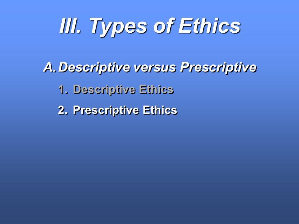 III. Types of Ethics A.Descriptive versus Prescriptive 1.Descriptive Ethics 2.Prescriptive Ethics A.Descriptive versus Prescriptive 1.Descriptive Ethi