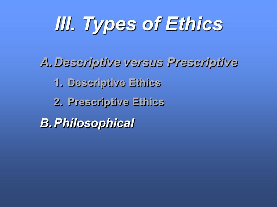 III. Types of Ethics A.Descriptive versus Prescriptive 1.Descriptive Ethics 2.Prescriptive Ethics B.Philosophical A.Descriptive versus Prescriptive 1.