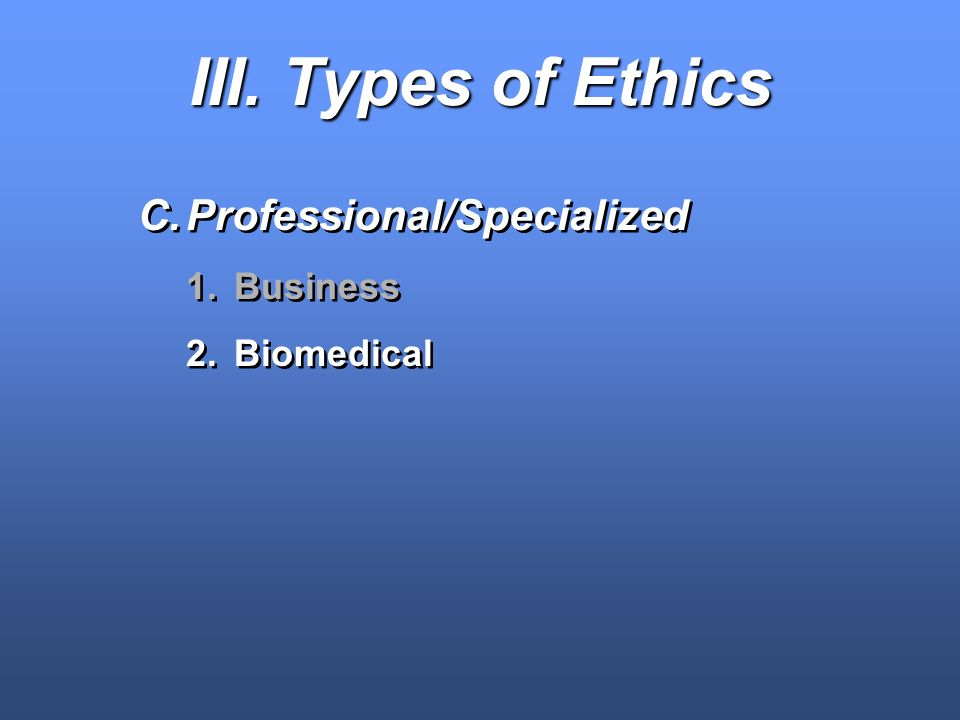 III. Types of Ethics C.Professional/Specialized 1.Business 2.Biomedical C.Professional/Specialized 1.Business 2.Biomedical