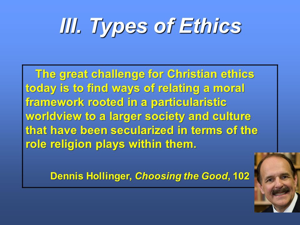 III. Types of Ethics The great challenge for Christian ethics today is to find ways of relating a moral framework rooted in a particularistic worldvie