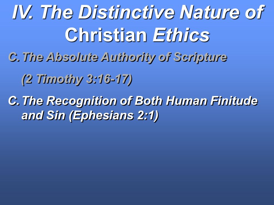 IV. The Distinctive Nature of Christian Ethics C.The Absolute Authority of Scripture (2 Timothy 3:16-17) C.The Recognition of Both Human Finitude and