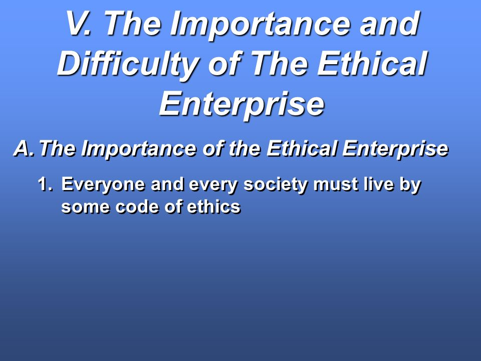 V. The Importance and Difficulty of The Ethical Enterprise A.The Importance of the Ethical Enterprise 1.Everyone and every society must live by some c