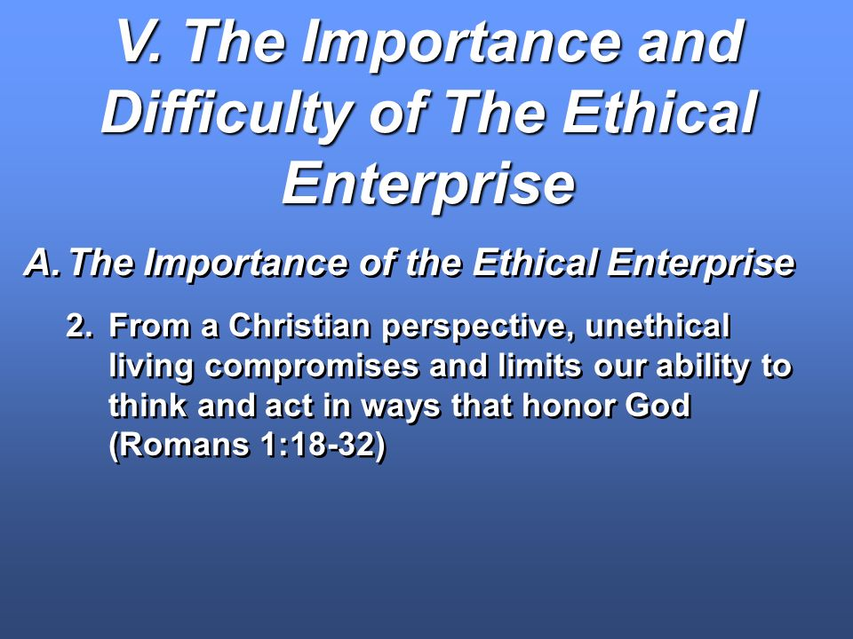 V. The Importance and Difficulty of The Ethical Enterprise A.The Importance of the Ethical Enterprise 2.From a Christian perspective, unethical living