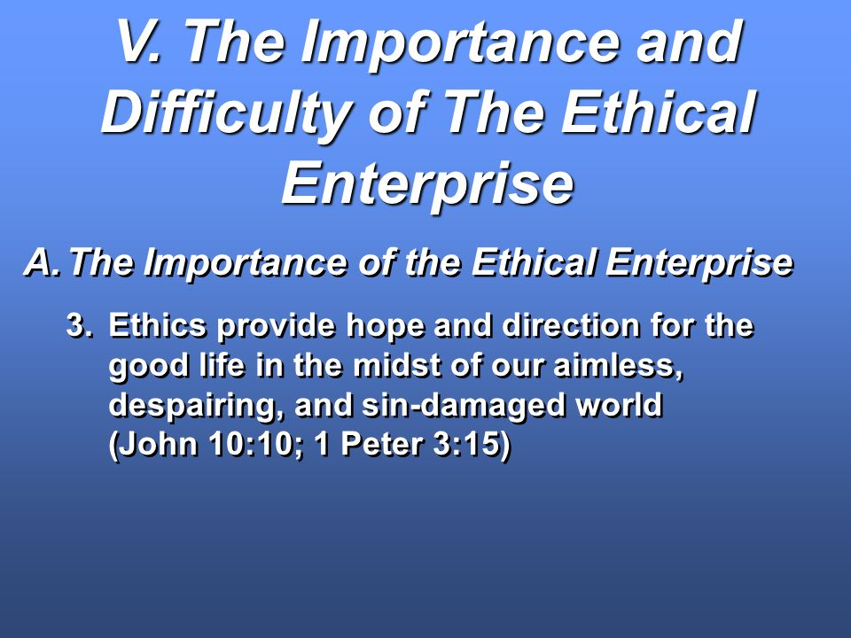V. The Importance and Difficulty of The Ethical Enterprise A.The Importance of the Ethical Enterprise 3.Ethics provide hope and direction for the good