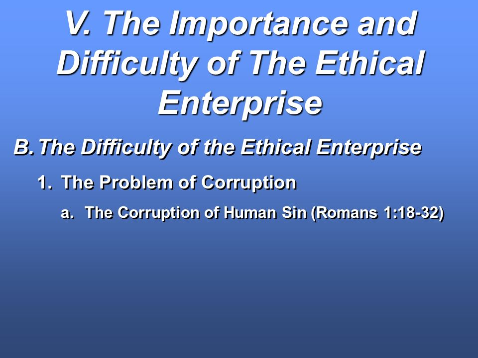 V. The Importance and Difficulty of The Ethical Enterprise B.The Difficulty of the Ethical Enterprise 1.The Problem of Corruption a.The Corruption of