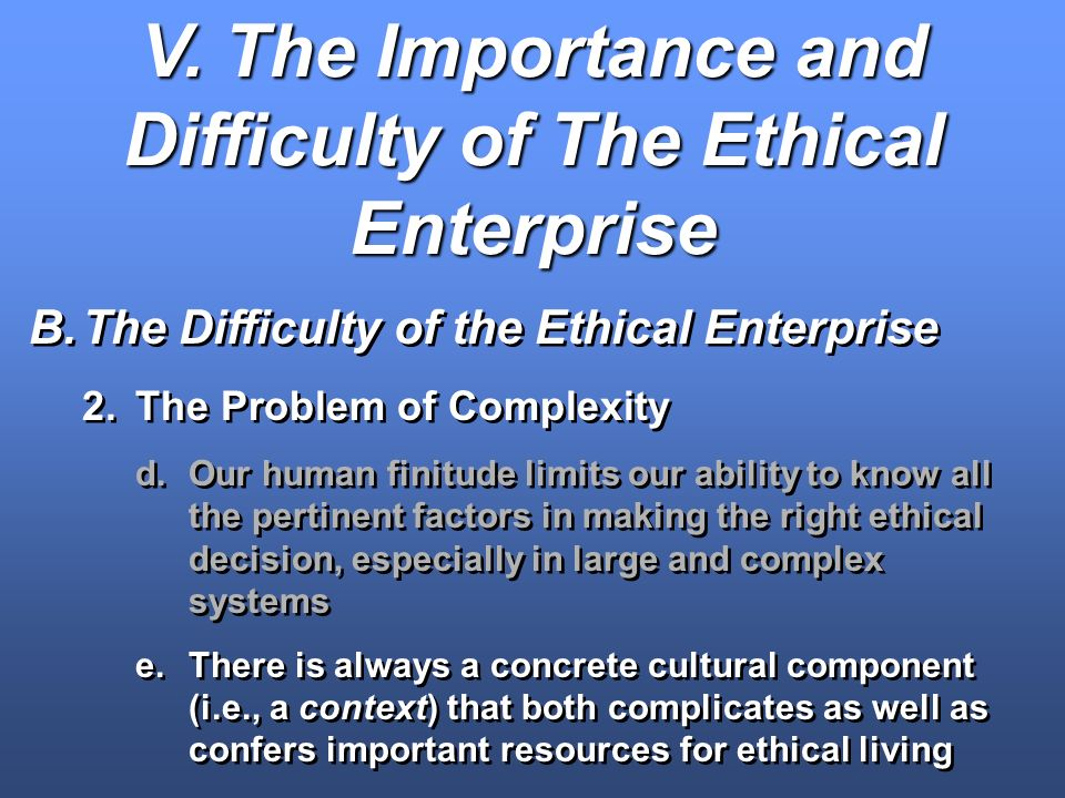 V. The Importance and Difficulty of The Ethical Enterprise B.The Difficulty of the Ethical Enterprise 2.The Problem of Complexity d.Our human finitude
