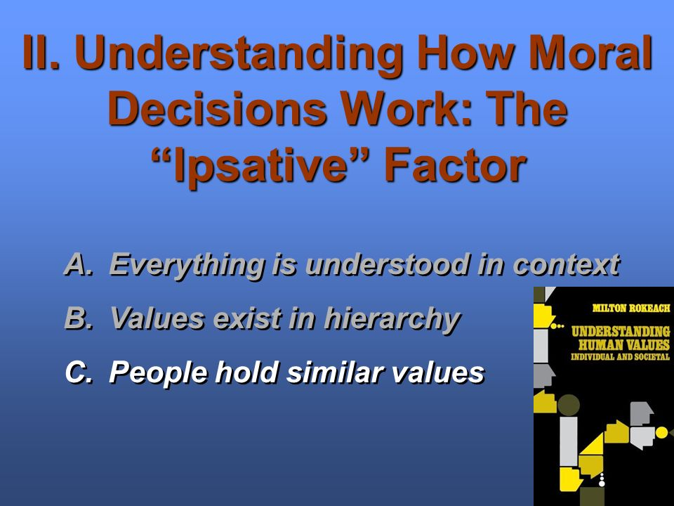 II. Understanding How Moral Decisions Work: The Ipsative Factor A.Everything is understood in context B.Values exist in hierarchy C.People hold simila