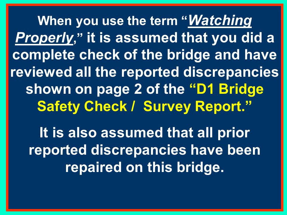 If a bridge is WATCHING PROPERLY, just write it across the D1 Bridge Safety Check Survey Report and forward it to the DSO-AN.