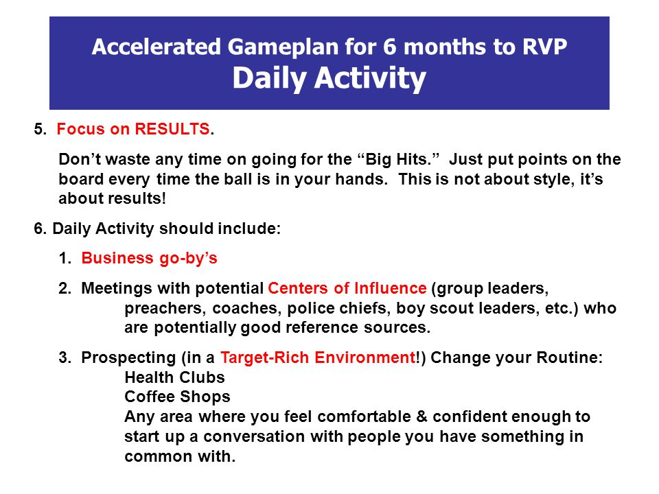 Accelerated Gameplan for 6 months to RVP Daily Activity 5. Focus on RESULTS. Dont waste any time on going for the Big Hits. Just put points on the boa