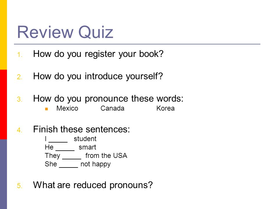 Review Quiz How do you register your book? How do you introduce yourself? How do you pronounce these words: MexicoCanadaKorea Finish these sentences: