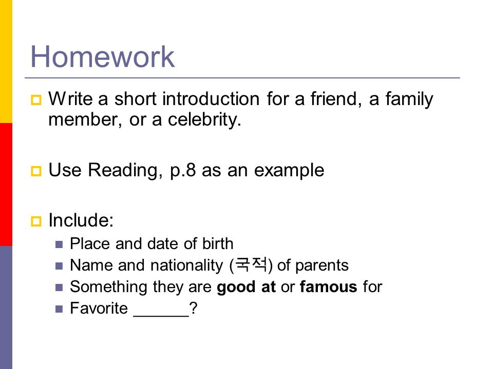 Homework Write a short introduction for a friend, a family member, or a celebrity.