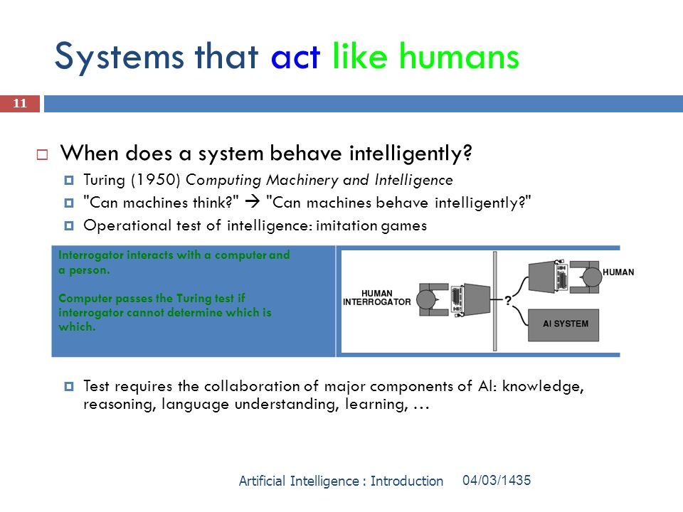 Systems that act like humans When does a system behave intelligently? Turing (1950) Computing Machinery and Intelligence