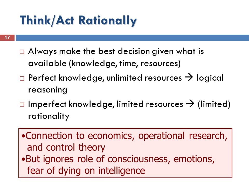 Think/Act Rationally Always make the best decision given what is available (knowledge, time, resources) Perfect knowledge, unlimited resources logical