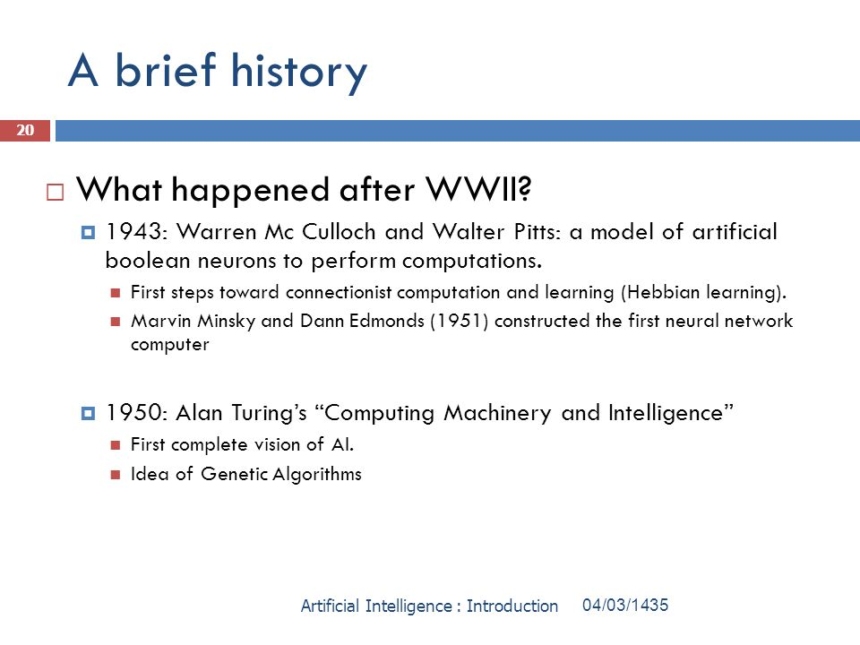 A brief history What happened after WWII? 1943: Warren Mc Culloch and Walter Pitts: a model of artificial boolean neurons to perform computations. Fir