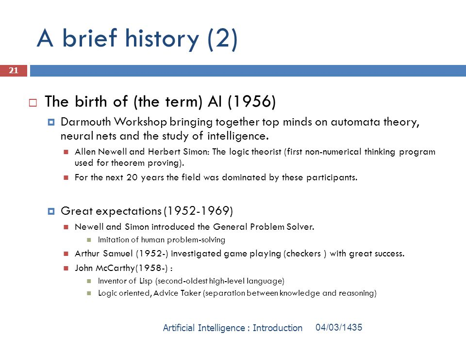 A brief history (2) The birth of (the term) AI (1956) Darmouth Workshop bringing together top minds on automata theory, neural nets and the study of i
