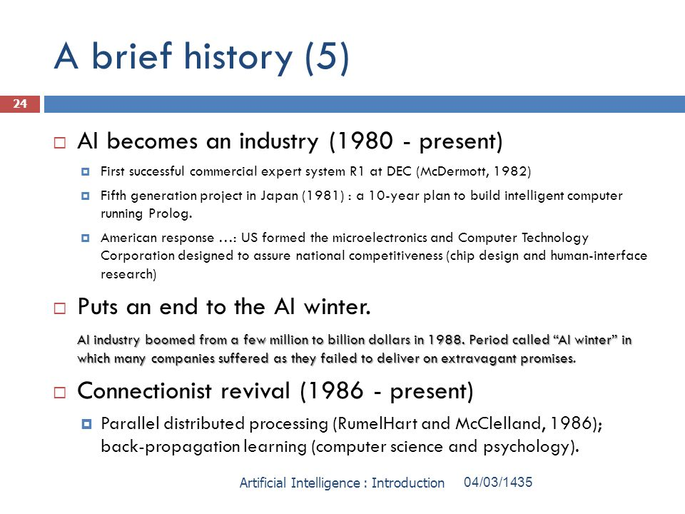 A brief history (5) AI becomes an industry (1980 - present) First successful commercial expert system R1 at DEC (McDermott, 1982) Fifth generation pro