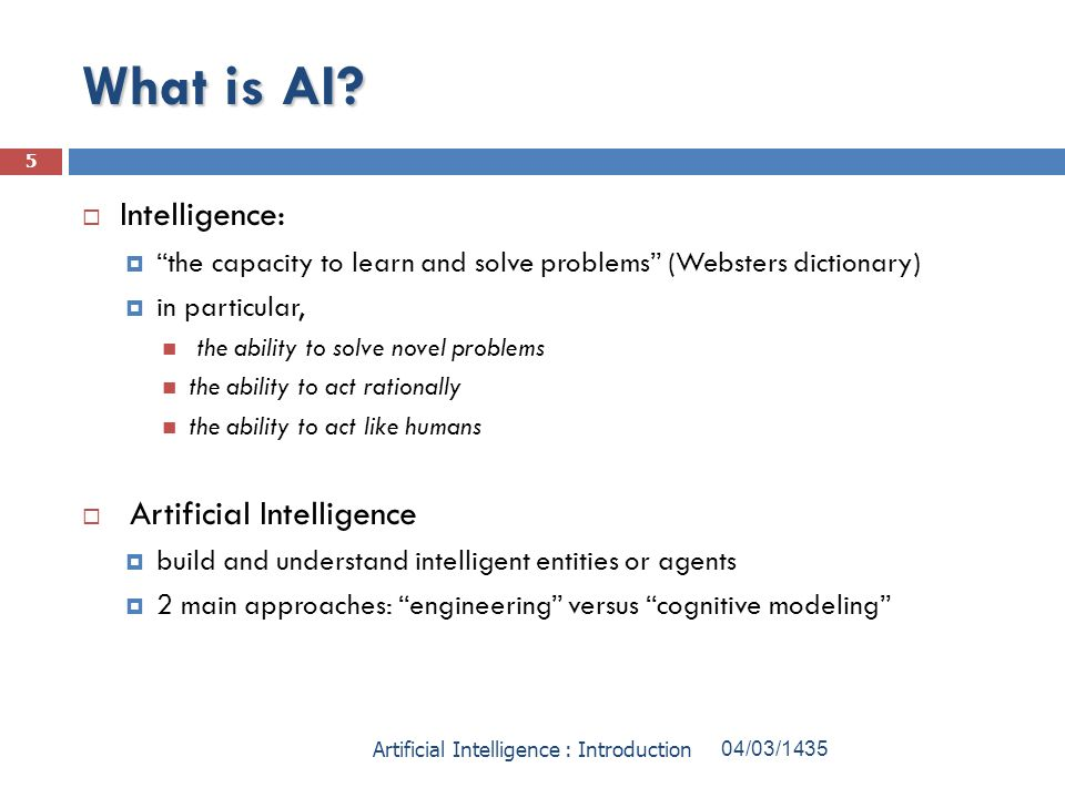 What is AI? Intelligence: the capacity to learn and solve problems (Websters dictionary) in particular, the ability to solve novel problems the abilit