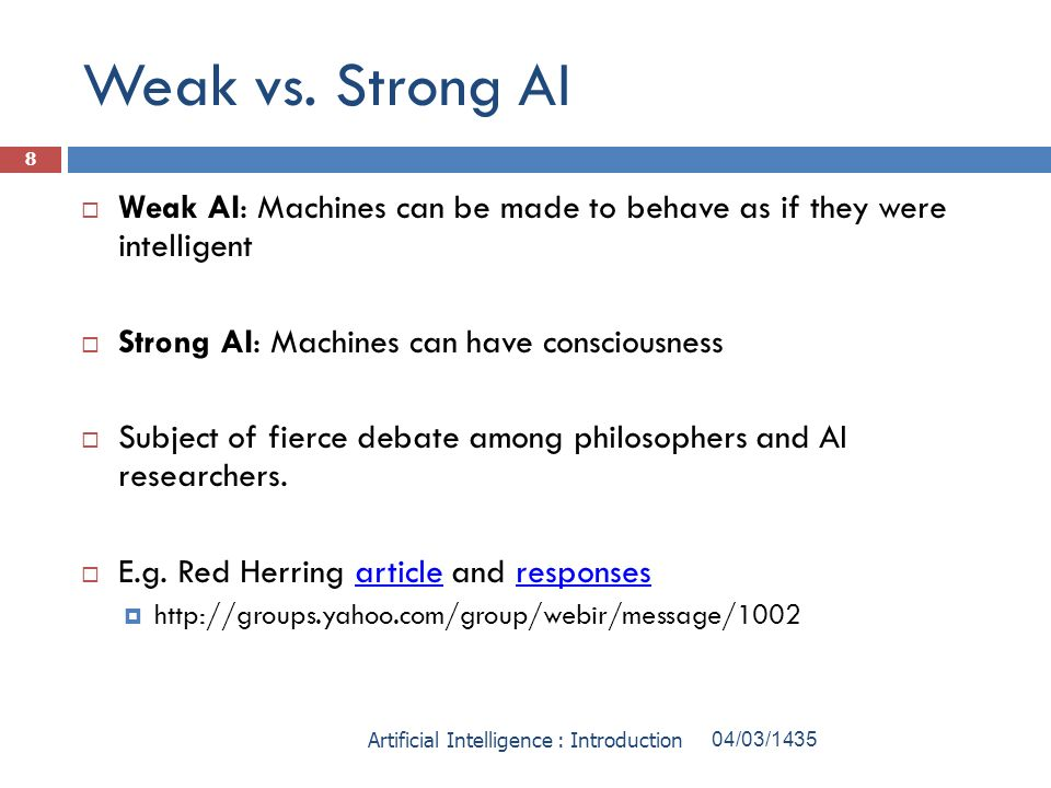 Weak vs. Strong AI Weak AI: Machines can be made to behave as if they were intelligent Strong AI: Machines can have consciousness Subject of fierce de