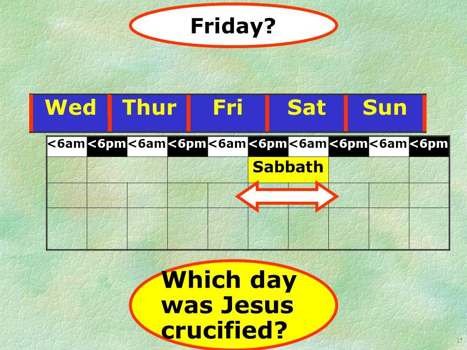 17 WedThurFriSatSun <6am<6pm<6am<6pm<6am<6pm<6am<6pm<6am<6pm Sabbath Friday.