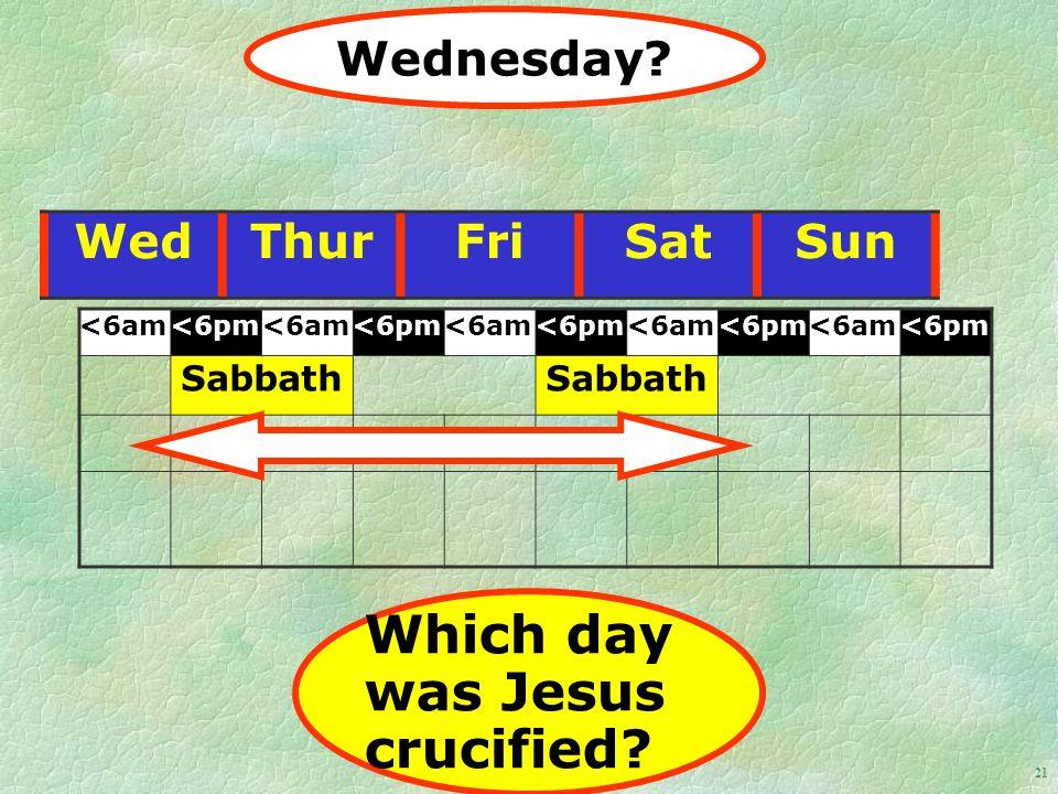 21 WedThurFriSatSun <6am<6pm<6am<6pm<6am<6pm<6am<6pm<6am<6pm Sabbath Wednesday.