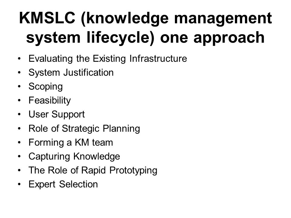 KMSLC (knowledge management system lifecycle) one approach Evaluating the Existing Infrastructure System Justification Scoping Feasibility User Support Role of Strategic Planning Forming a KM team Capturing Knowledge The Role of Rapid Prototyping Expert Selection