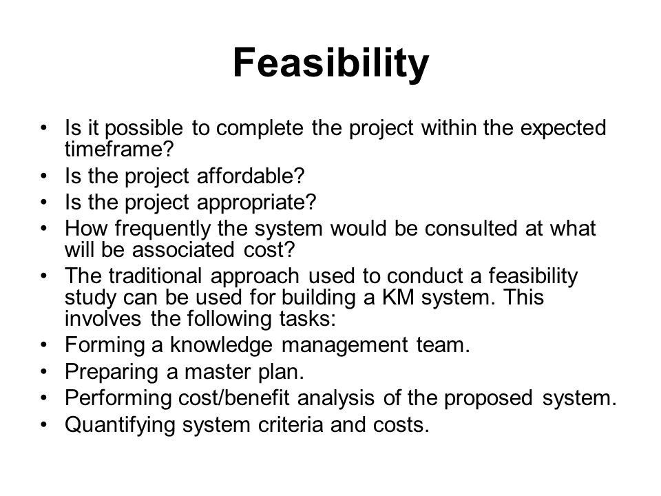 Feasibility Is it possible to complete the project within the expected timeframe.