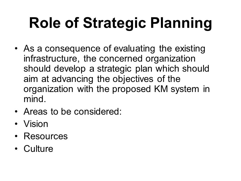 Role of Strategic Planning As a consequence of evaluating the existing infrastructure, the concerned organization should develop a strategic plan which should aim at advancing the objectives of the organization with the proposed KM system in mind.