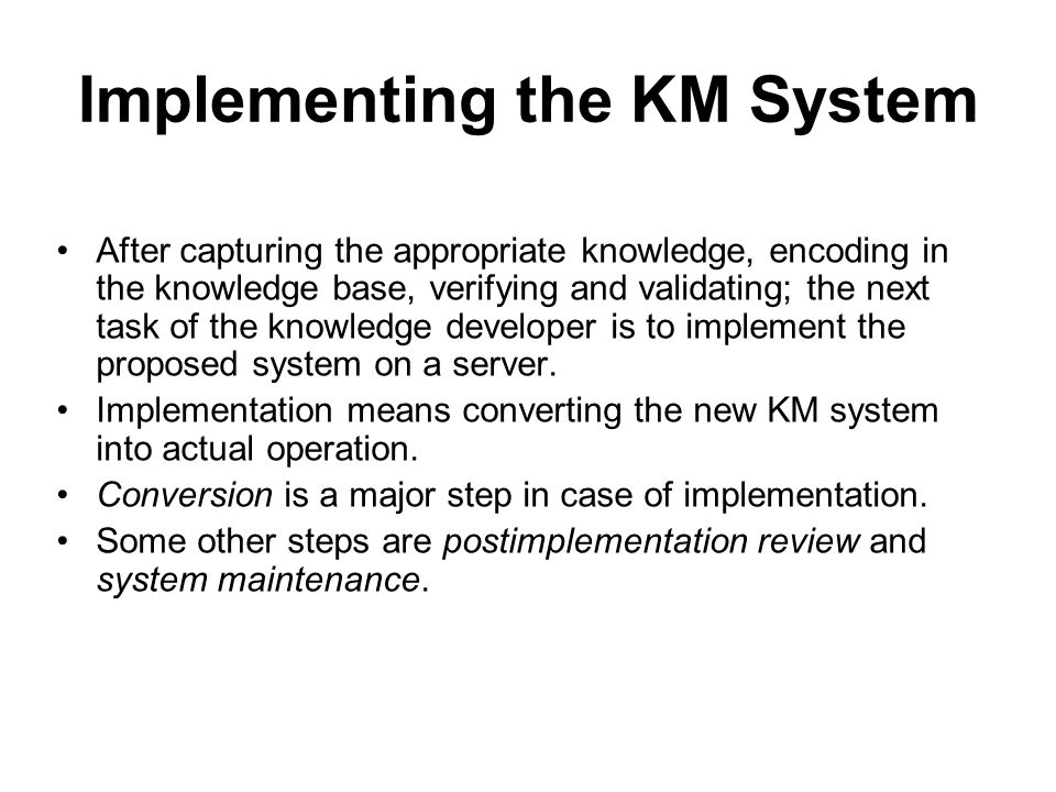 Implementing the KM System After capturing the appropriate knowledge, encoding in the knowledge base, verifying and validating; the next task of the knowledge developer is to implement the proposed system on a server.