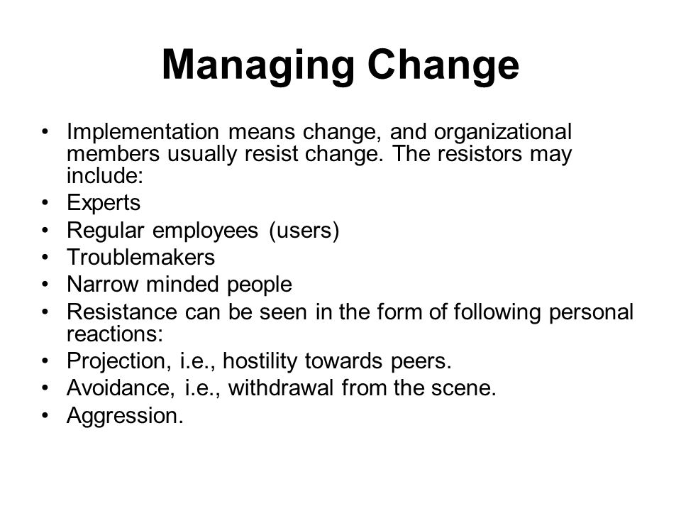 Managing Change Implementation means change, and organizational members usually resist change.