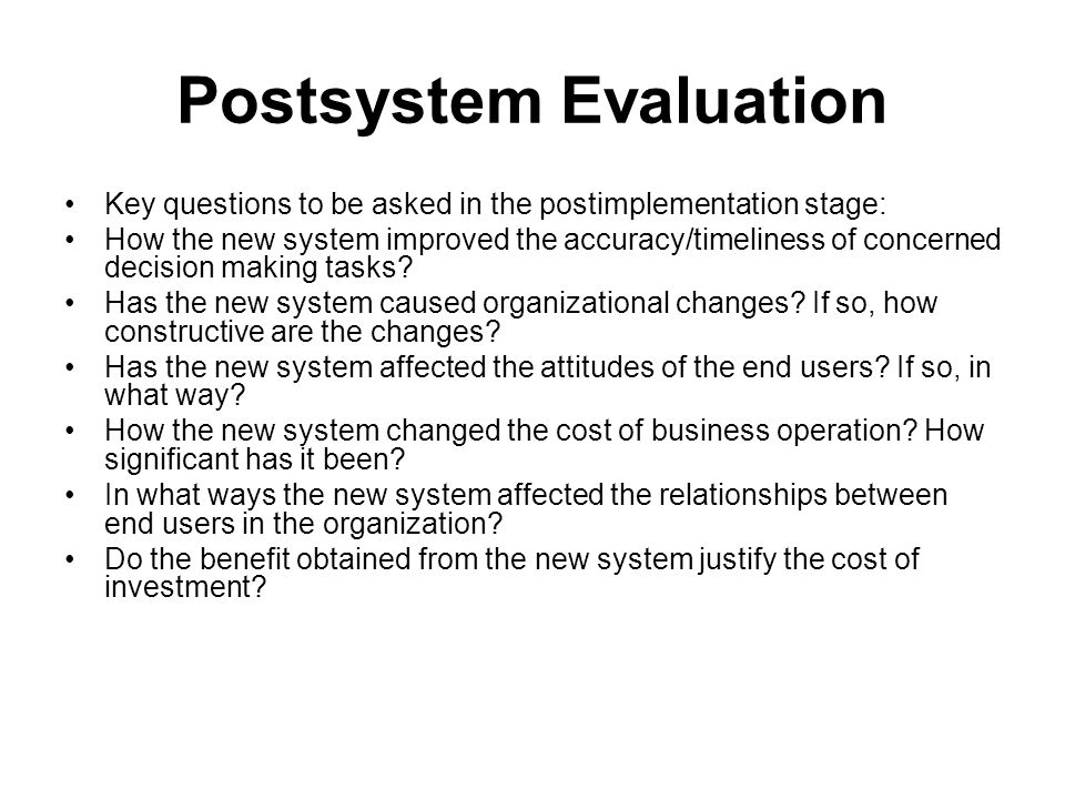 Postsystem Evaluation Key questions to be asked in the postimplementation stage: How the new system improved the accuracy/timeliness of concerned decision making tasks.