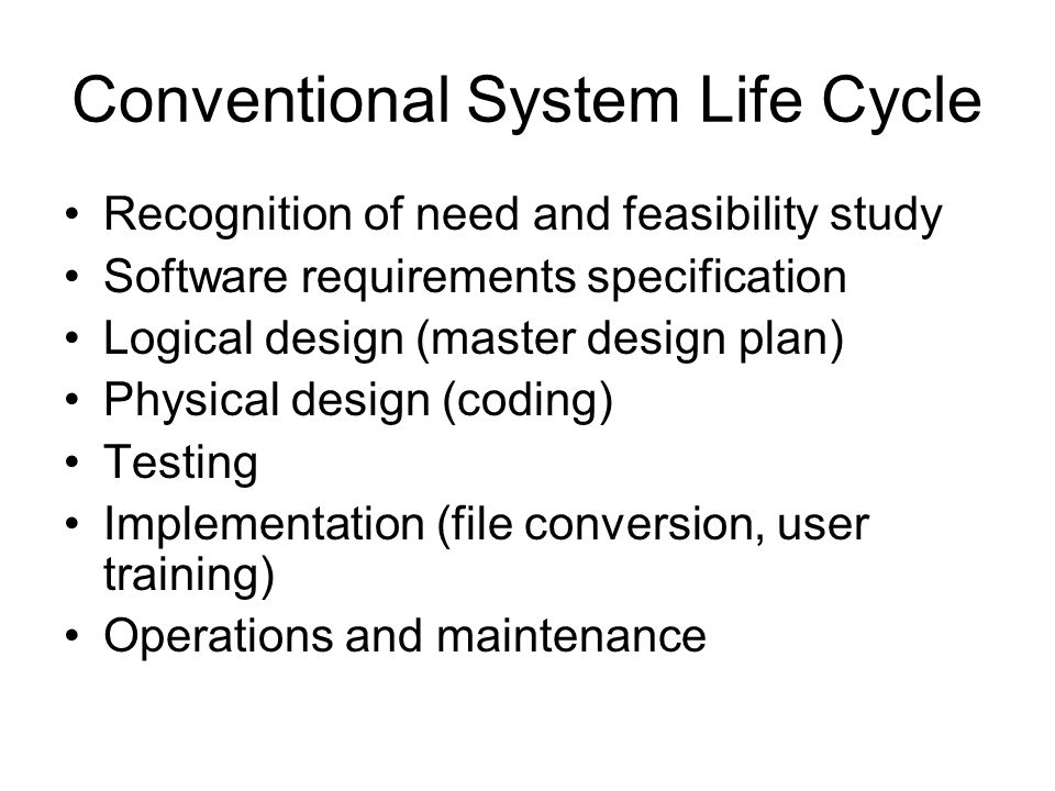 Conventional System Life Cycle Recognition of need and feasibility study Software requirements specification Logical design (master design plan) Physical design (coding) Testing Implementation (file conversion, user training) Operations and maintenance