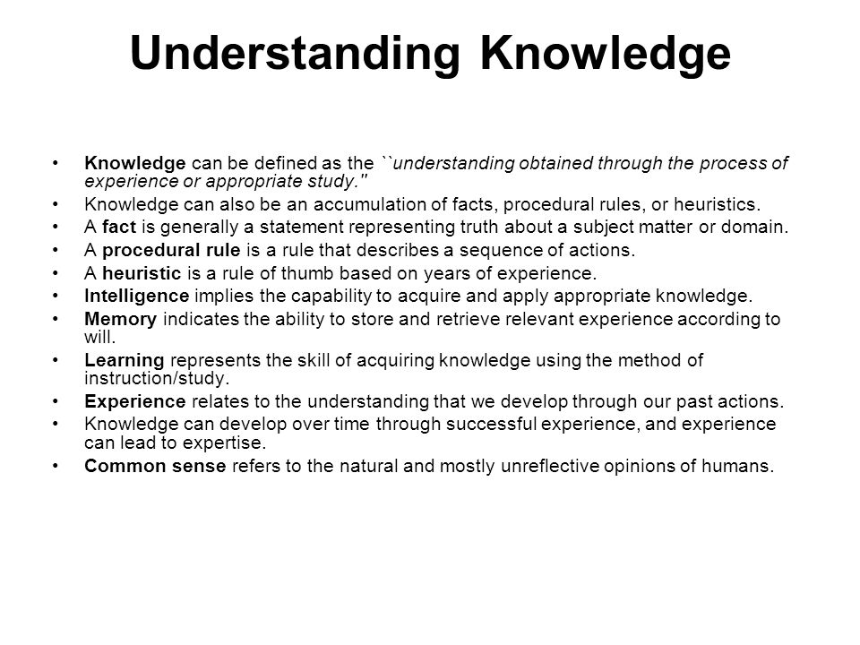 Understanding Knowledge Knowledge can be defined as the ``understanding obtained through the process of experience or appropriate study. Knowledge can also be an accumulation of facts, procedural rules, or heuristics.