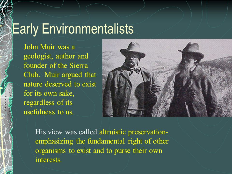 Early Environmentalists President Theodore Roosevelt and naturalist John Muir were two of the first environmental activists. T. Roosevelt established