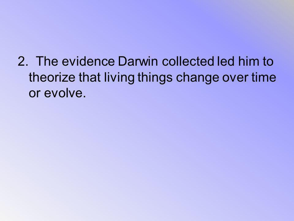 2. The evidence Darwin collected led him to theorize that living things change over time or evolve.