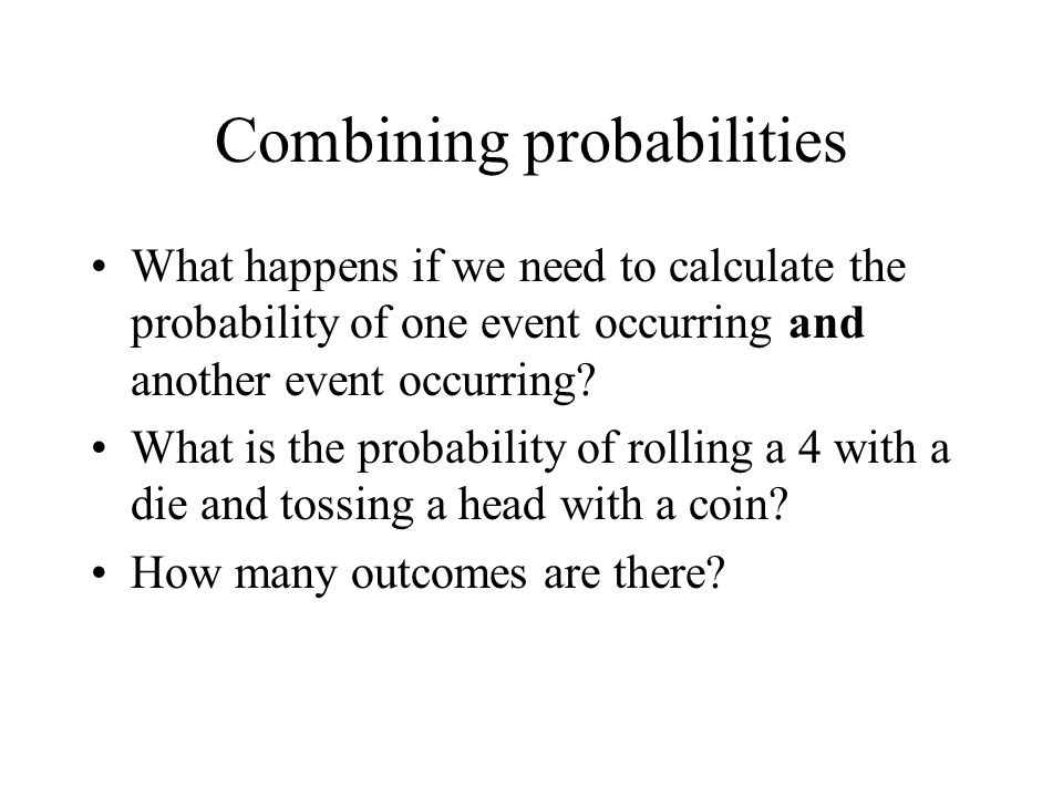 Combining probabilities What happens if we need to calculate the probability of one event occurring and another event occurring? What is the probabili