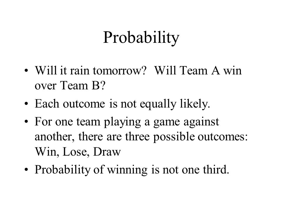 Probability Will it rain tomorrow? Will Team A win over Team B? Each outcome is not equally likely. For one team playing a game against another, there
