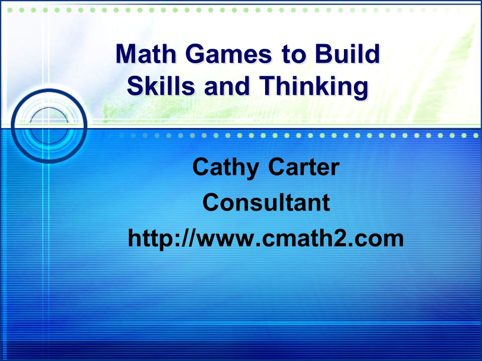 Math Games to Build Skills and Thinking Cathy Carter Consultant http://www.cmath2.com