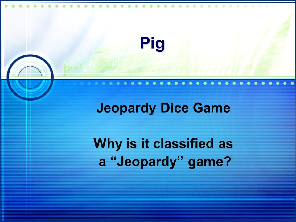 Pig Jeopardy Dice Game Why is it classified as a Jeopardy game?